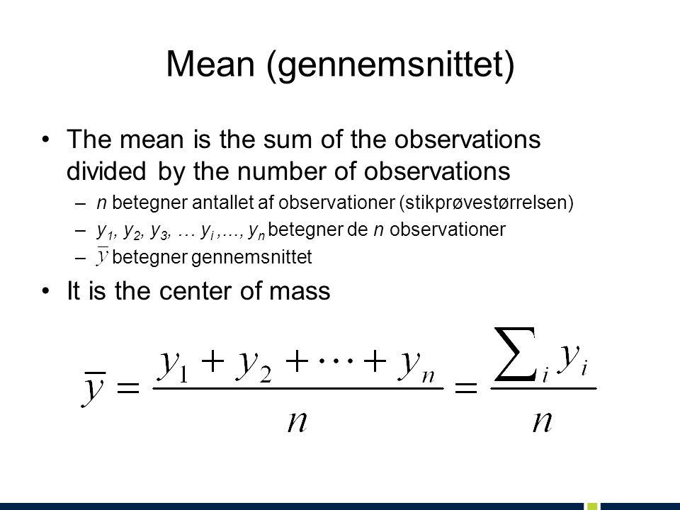 Mean (gennemsnittet) The mean is the sum of the observations divided by the number of observations –n betegner antallet af observationer (stikprøvestørrelsen) –y 1, y 2, y 3, … y i,..., y n betegner de n observationer – betegner gennemsnittet It is the center of mass