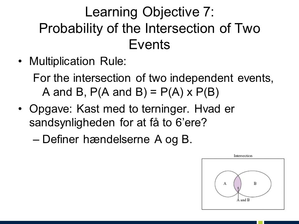 Learning Objective 7: Probability of the Intersection of Two Events Multiplication Rule: For the intersection of two independent events, A and B, P(A and B) = P(A) x P(B) Opgave: Kast med to terninger.