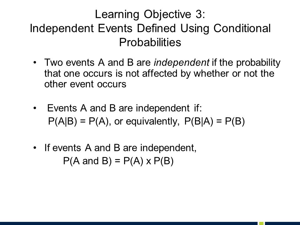 Learning Objective 3: Independent Events Defined Using Conditional Probabilities Two events A and B are independent if the probability that one occurs