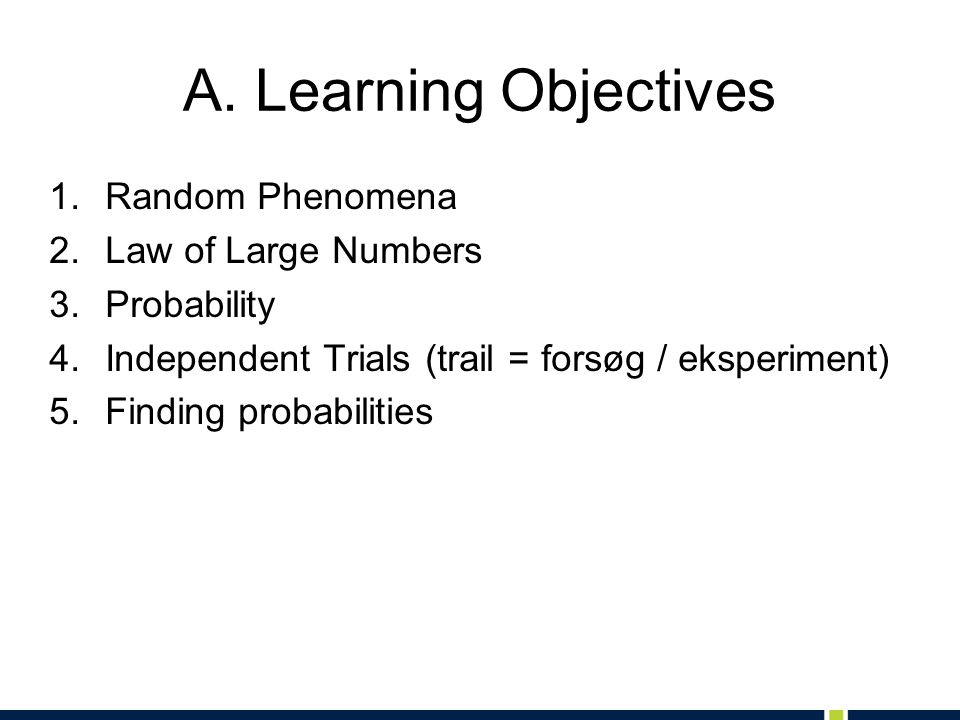 A. Learning Objectives 1.Random Phenomena 2.Law of Large Numbers 3.Probability 4.Independent Trials (trail = forsøg / eksperiment) 5.Finding probabili