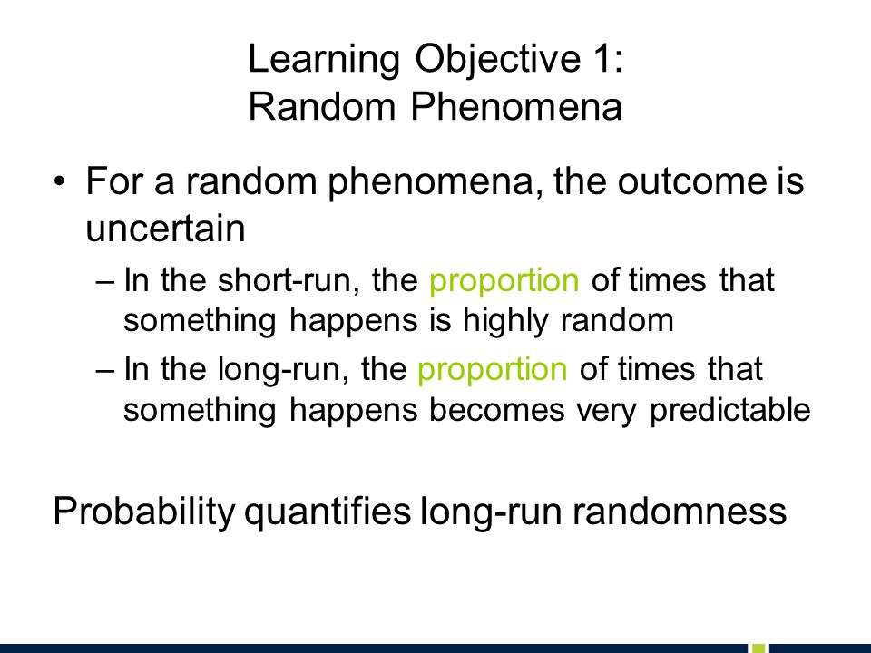 Learning Objective 1: Random Phenomena For a random phenomena, the outcome is uncertain –In the short-run, the proportion of times that something happ