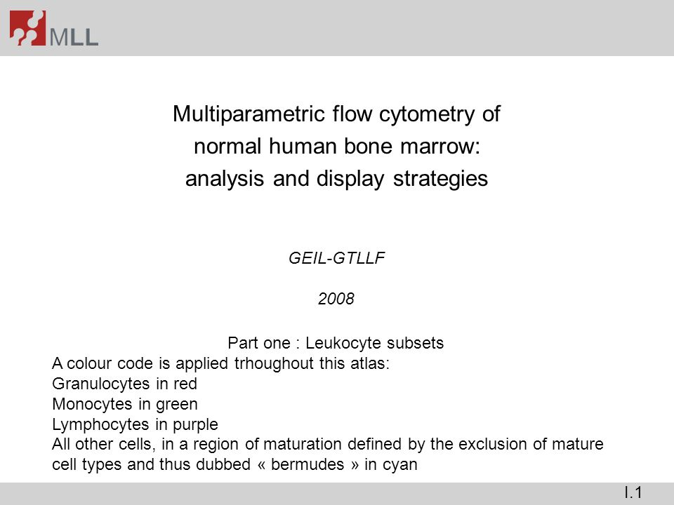 Multiparametric flow cytometry of normal human bone marrow: analysis and display strategies GEIL-GTLLF 2008 Part one : Leukocyte subsets A colour code