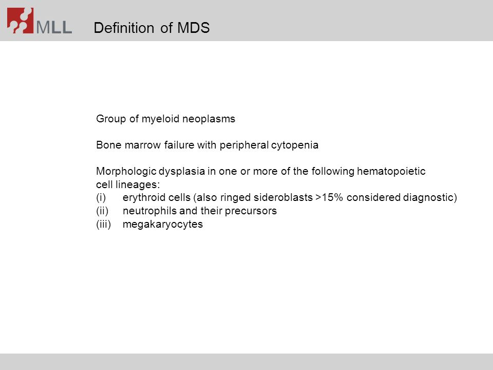 Definition of MDS Group of myeloid neoplasms Bone marrow failure with peripheral cytopenia Morphologic dysplasia in one or more of the following hemat
