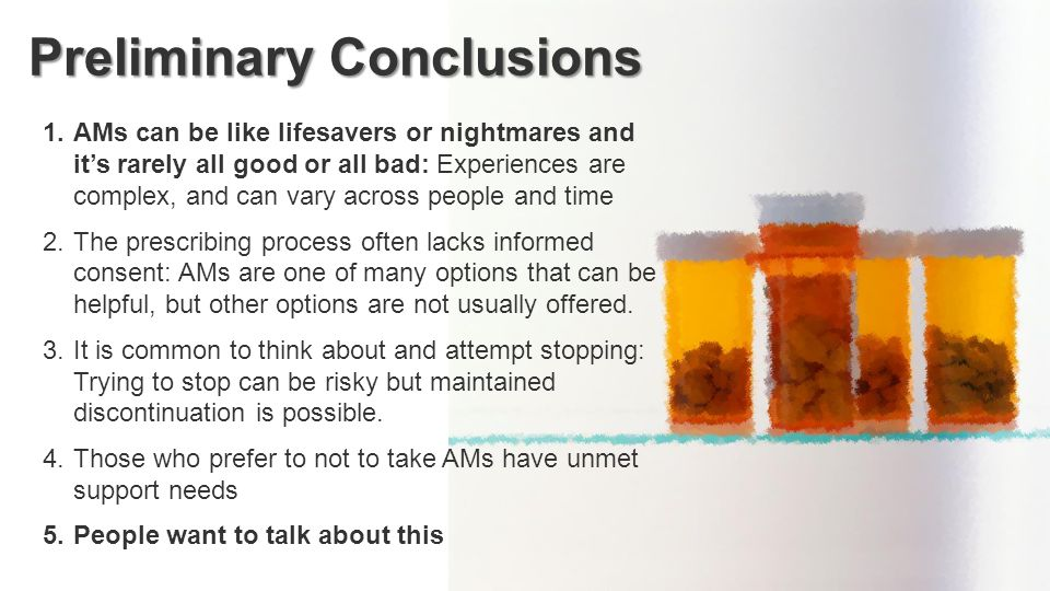 Preliminary Conclusions 1.AMs can be like lifesavers or nightmares and it's rarely all good or all bad: Experiences are complex, and can vary across people and time 2.The prescribing process often lacks informed consent: AMs are one of many options that can be helpful, but other options are not usually offered.