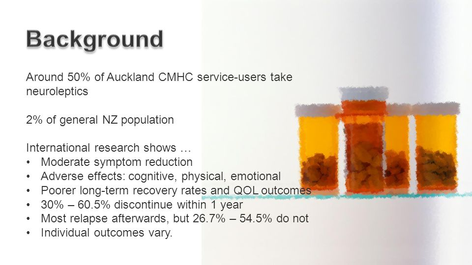 Around 50% of Auckland CMHC service-users take neuroleptics 2% of general NZ population International research shows … Moderate symptom reduction Adverse effects: cognitive, physical, emotional Poorer long-term recovery rates and QOL outcomes 30% – 60.5% discontinue within 1 year Most relapse afterwards, but 26.7% – 54.5% do not Individual outcomes vary.