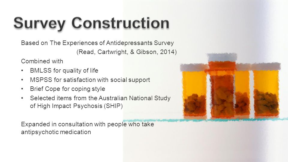 Based on The Experiences of Antidepressants Survey (Read, Cartwright, & Gibson, 2014) Combined with BMLSS for quality of life MSPSS for satisfaction with social support Brief Cope for coping style Selected items from the Australian National Study of High Impact Psychosis (SHIP) Expanded in consultation with people who take antipsychotic medication