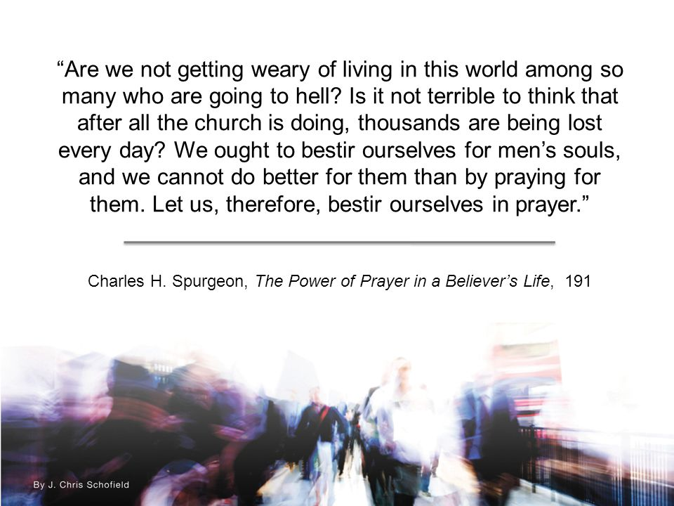 Are we not getting weary of living in this world among so many who are going to hell.