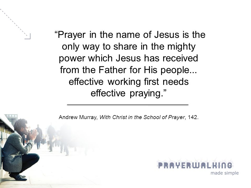 Prayer in the name of Jesus is the only way to share in the mighty power which Jesus has received from the Father for His people...