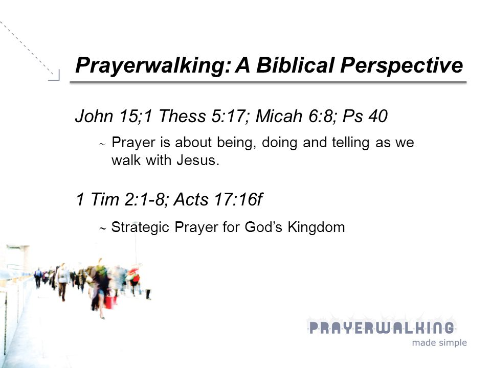 Prayerwalking: A Biblical Perspective John 15;1 Thess 5:17; Micah 6:8; Ps 40  Prayer is about being, doing and telling as we walk with Jesus.