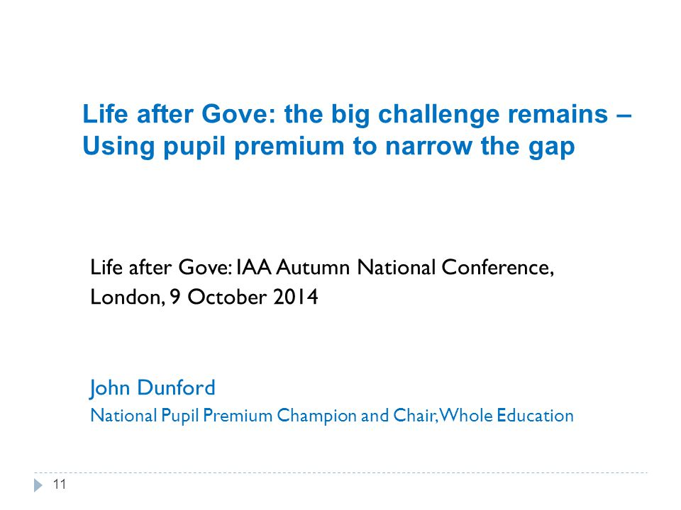 Life after Gove: the big challenge remains – Using pupil premium to narrow the gap Life after Gove: IAA Autumn National Conference, London, 9 October 2014 John Dunford National Pupil Premium Champion and Chair, Whole Education 11