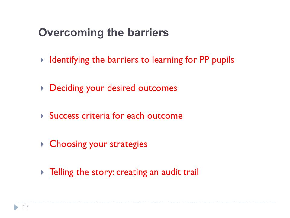 Overcoming the barriers  Identifying the barriers to learning for PP pupils  Deciding your desired outcomes  Success criteria for each outcome  Choosing your strategies  Telling the story: creating an audit trail 17