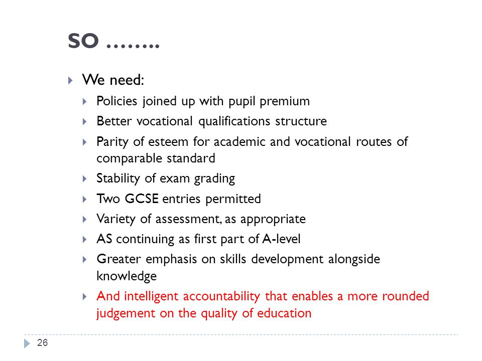 SO ……..  We need:  Policies joined up with pupil premium  Better vocational qualifications structure  Parity of esteem for academic and vocational