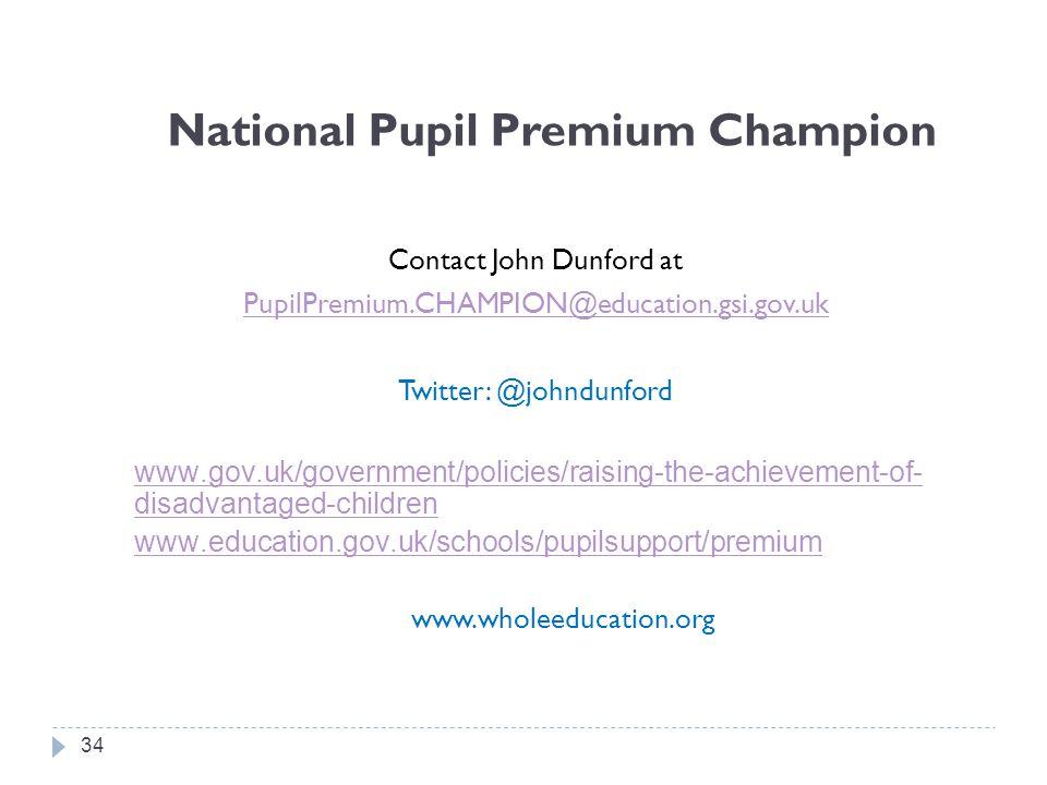 National Pupil Premium Champion Contact John Dunford at PupilPremium.CHAMPION@education.gsi.gov.uk Twitter: @johndunford www.gov.uk/government/policies/raising-the-achievement-of- disadvantaged-children www.education.gov.uk/schools/pupilsupport/premium www.wholeeducation.org 34