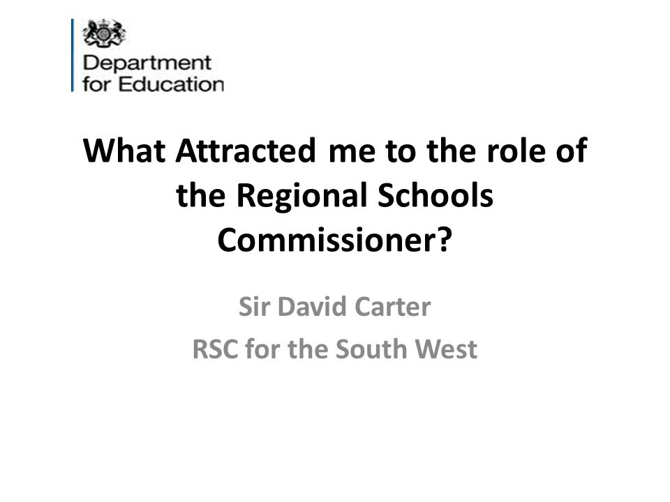 What Attracted me to the role of the Regional Schools Commissioner? Sir David Carter RSC for the South West