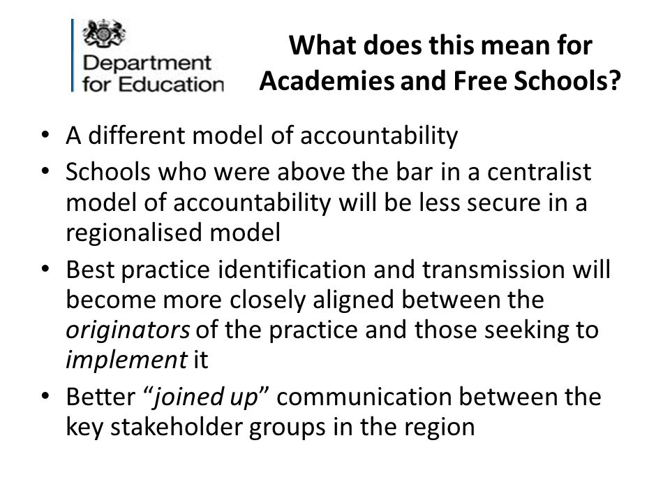 What does this mean for Academies and Free Schools? A different model of accountability Schools who were above the bar in a centralist model of accoun