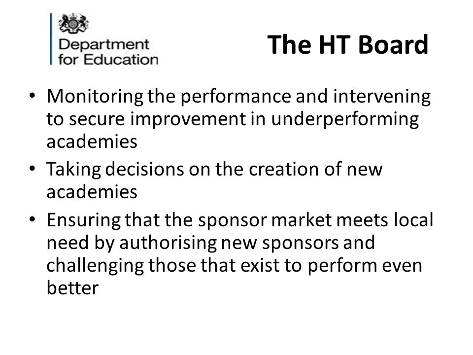 The HT Board Monitoring the performance and intervening to secure improvement in underperforming academies Taking decisions on the creation of new academies Ensuring that the sponsor market meets local need by authorising new sponsors and challenging those that exist to perform even better