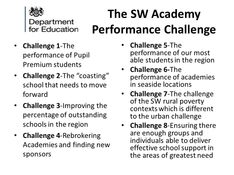 The SW Academy Performance Challenge Challenge 1-The performance of Pupil Premium students Challenge 2-The coasting school that needs to move forward Challenge 3-Improving the percentage of outstanding schools in the region Challenge 4-Rebrokering Academies and finding new sponsors Challenge 5-The performance of our most able students in the region Challenge 6-The performance of academies in seaside locations Challenge 7-The challenge of the SW rural poverty contexts which is different to the urban challenge Challenge 8-Ensuring there are enough groups and individuals able to deliver effective school support in the areas of greatest need