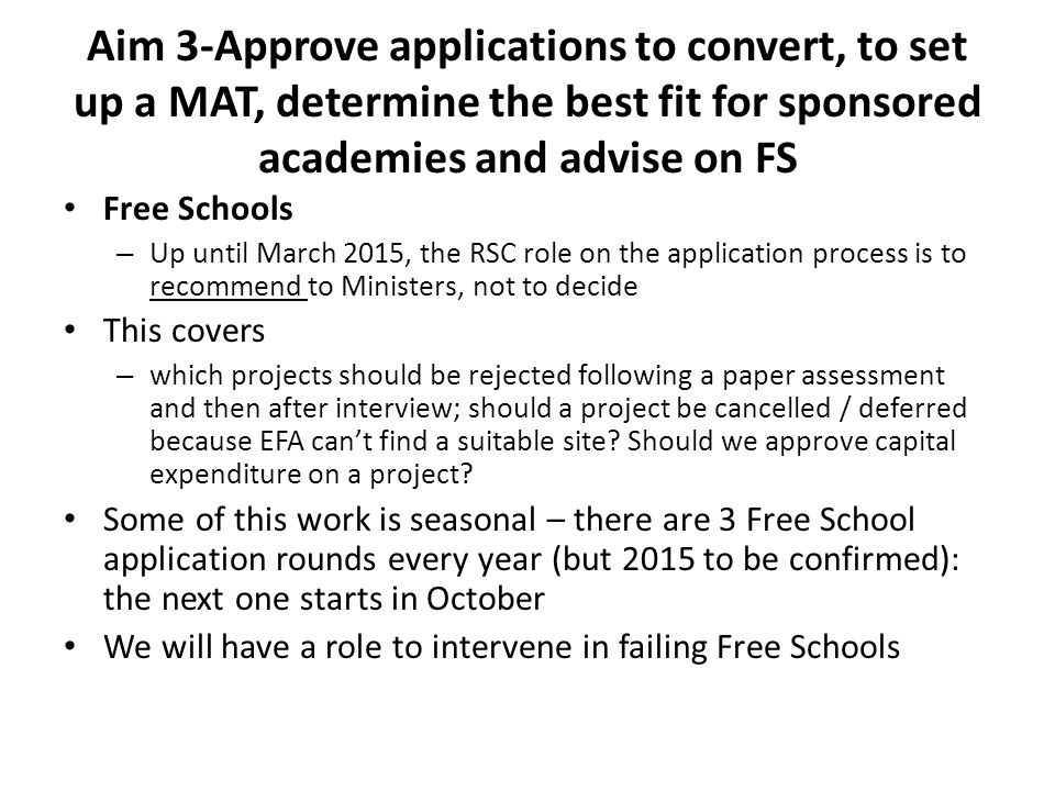 Aim 3-Approve applications to convert, to set up a MAT, determine the best fit for sponsored academies and advise on FS Free Schools – Up until March 2015, the RSC role on the application process is to recommend to Ministers, not to decide This covers – which projects should be rejected following a paper assessment and then after interview; should a project be cancelled / deferred because EFA can't find a suitable site.