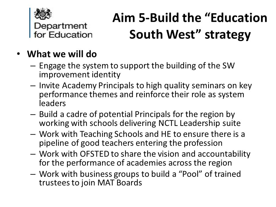 Aim 5-Build the Education South West strategy What we will do – Engage the system to support the building of the SW improvement identity – Invite Academy Principals to high quality seminars on key performance themes and reinforce their role as system leaders – Build a cadre of potential Principals for the region by working with schools delivering NCTL Leadership suite – Work with Teaching Schools and HE to ensure there is a pipeline of good teachers entering the profession – Work with OFSTED to share the vision and accountability for the performance of academies across the region – Work with business groups to build a Pool of trained trustees to join MAT Boards