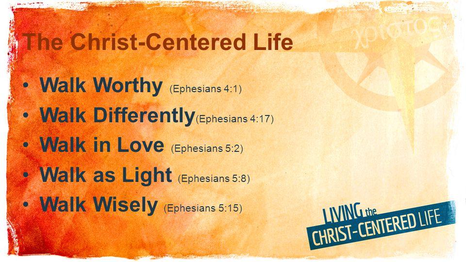 The Christ-Centered Life Walk Worthy (Ephesians 4:1) Walk Differently (Ephesians 4:17) Walk in Love (Ephesians 5:2) Walk as Light (Ephesians 5:8) Walk