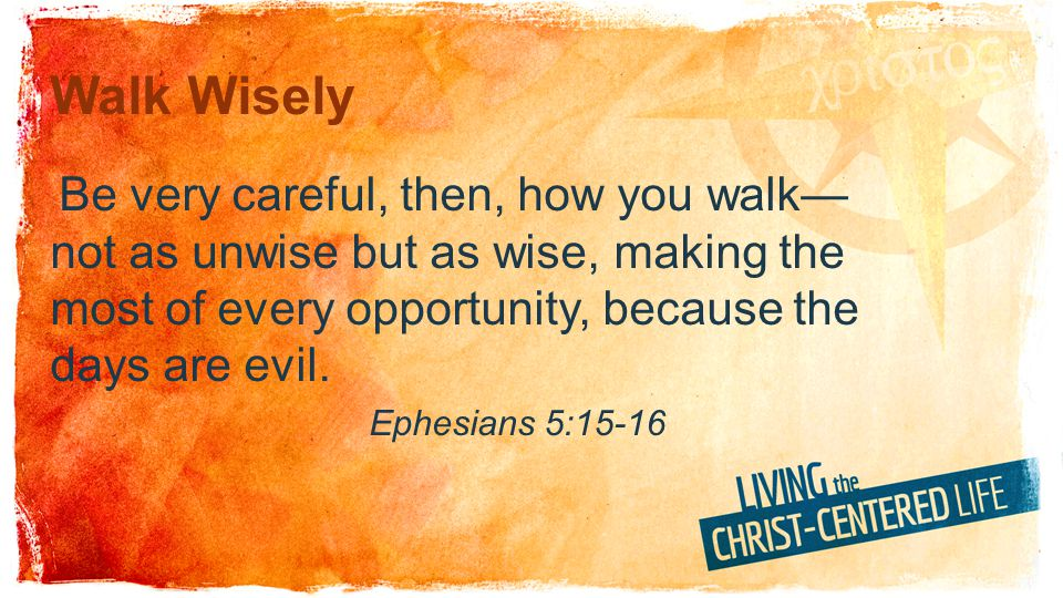 Walk Wisely Be very careful, then, how you walk— not as unwise but as wise, making the most of every opportunity, because the days are evil. Ephesians