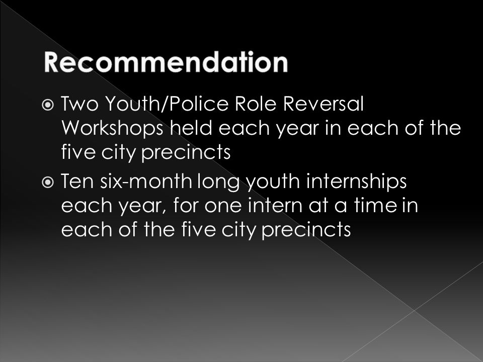  Two Youth/Police Role Reversal Workshops held each year in each of the five city precincts  Ten six-month long youth internships each year, for one intern at a time in each of the five city precincts
