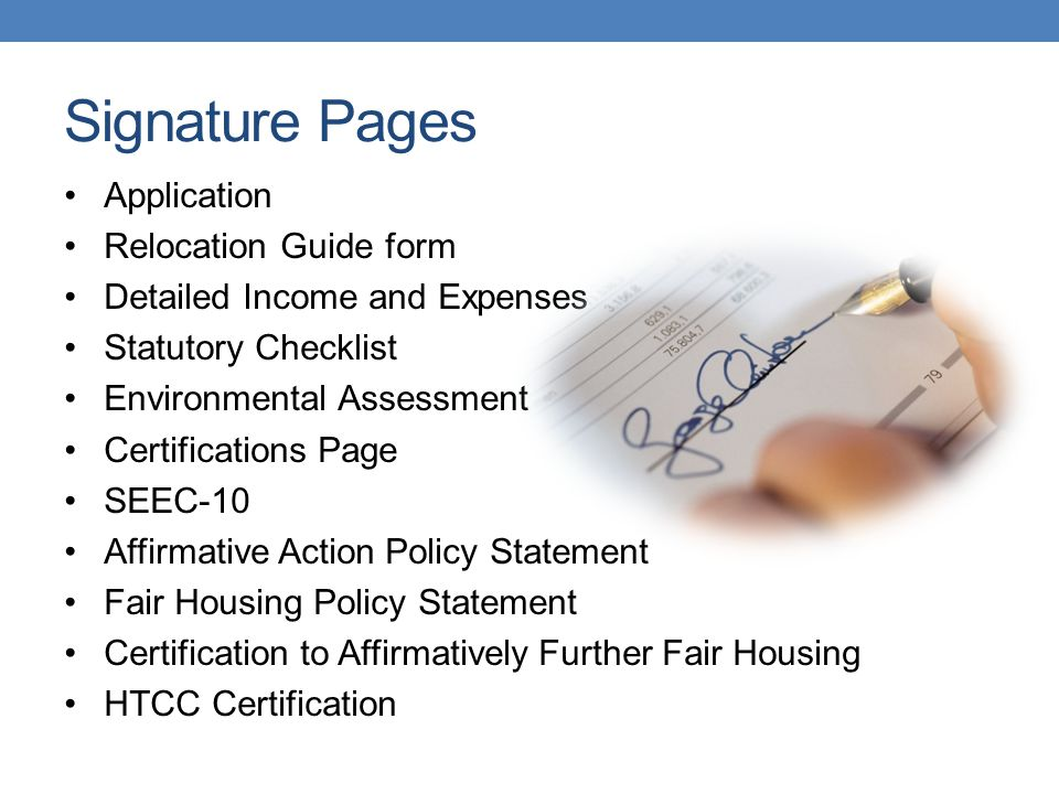 Signature Pages Application Relocation Guide form Detailed Income and Expenses Statutory Checklist Environmental Assessment Certifications Page SEEC-10 Affirmative Action Policy Statement Fair Housing Policy Statement Certification to Affirmatively Further Fair Housing HTCC Certification