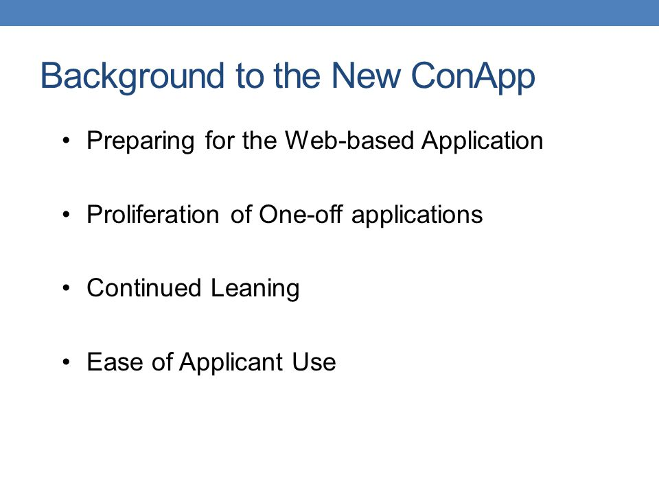 Background to the New ConApp Preparing for the Web-based Application Proliferation of One-off applications Continued Leaning Ease of Applicant Use