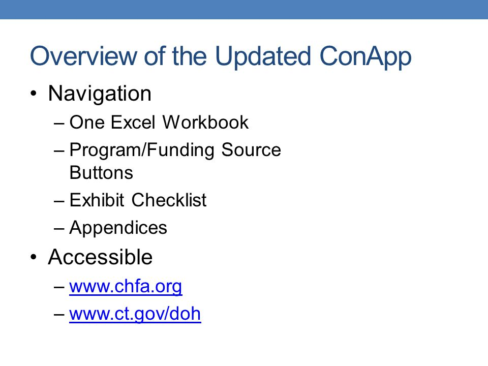Overview of the Updated ConApp Navigation –One Excel Workbook –Program/Funding Source Buttons –Exhibit Checklist –Appendices Accessible –www.chfa.orgwww.chfa.org –www.ct.gov/dohwww.ct.gov/doh