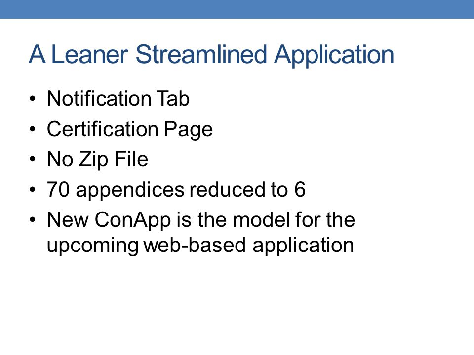 A Leaner Streamlined Application Notification Tab Certification Page No Zip File 70 appendices reduced to 6 New ConApp is the model for the upcoming web-based application