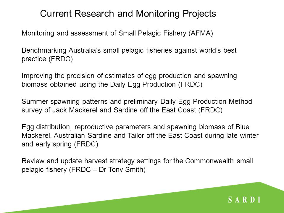Current Research and Monitoring Projects Monitoring and assessment of Small Pelagic Fishery (AFMA) Benchmarking Australia's small pelagic fisheries against world's best practice (FRDC) Improving the precision of estimates of egg production and spawning biomass obtained using the Daily Egg Production (FRDC) Summer spawning patterns and preliminary Daily Egg Production Method survey of Jack Mackerel and Sardine off the East Coast (FRDC) Egg distribution, reproductive parameters and spawning biomass of Blue Mackerel, Australian Sardine and Tailor off the East Coast during late winter and early spring (FRDC) Review and update harvest strategy settings for the Commonwealth small pelagic fishery (FRDC – Dr Tony Smith)