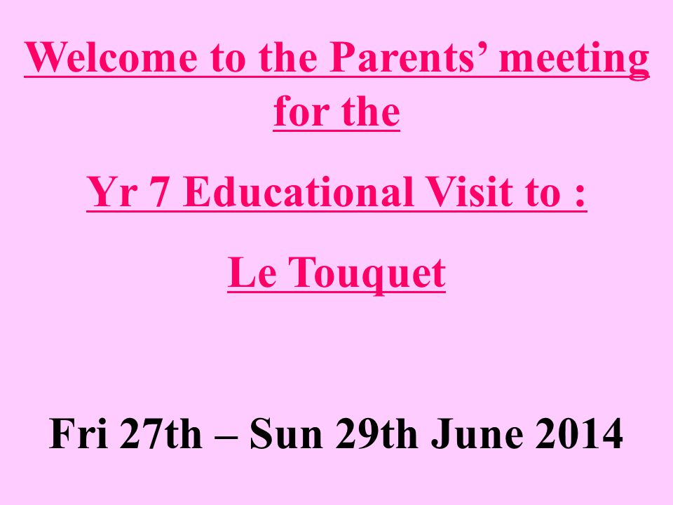 Welcome to the Parents' meeting for the Yr 7 Educational Visit to : Le Touquet Fri 27th – Sun 29th June 2014
