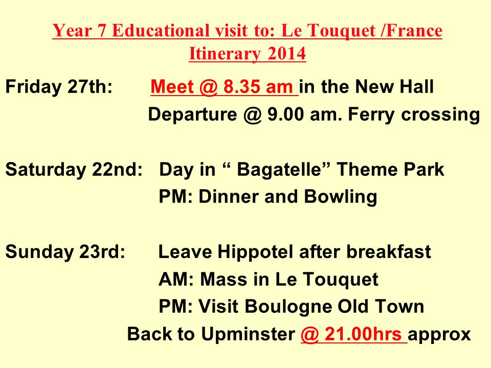 Year 7 Educational visit to: Le Touquet /France Itinerary 2014 Friday 27th: Meet @ 8.35 am in the New Hall Departure @ 9.00 am.