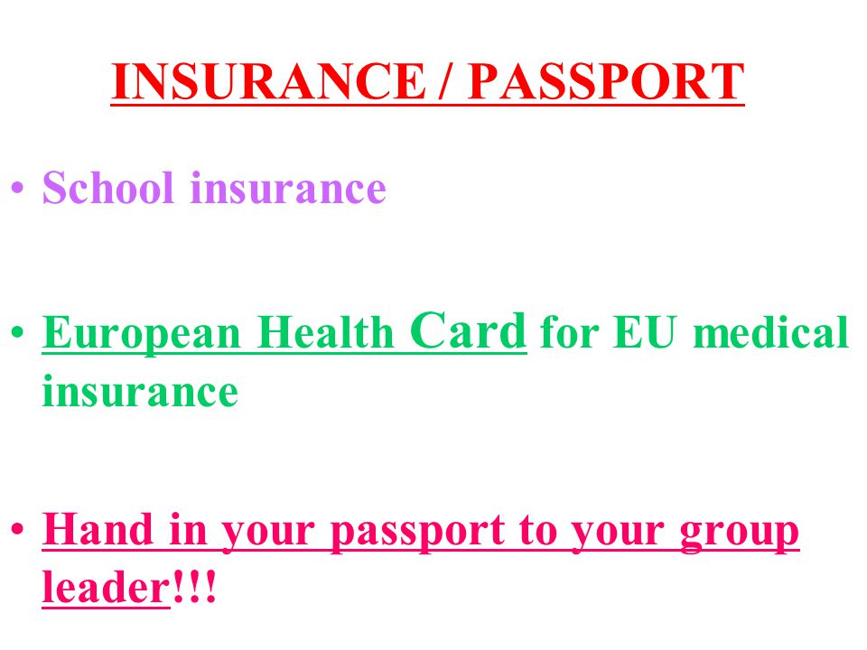 INSURANCE / PASSPORT School insurance European Health Card for EU medical insurance Hand in your passport to your group leader!!!