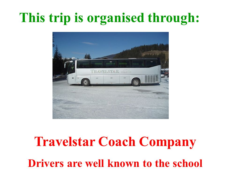 This trip is organised through: Travelstar Coach Company Drivers are well known to the school