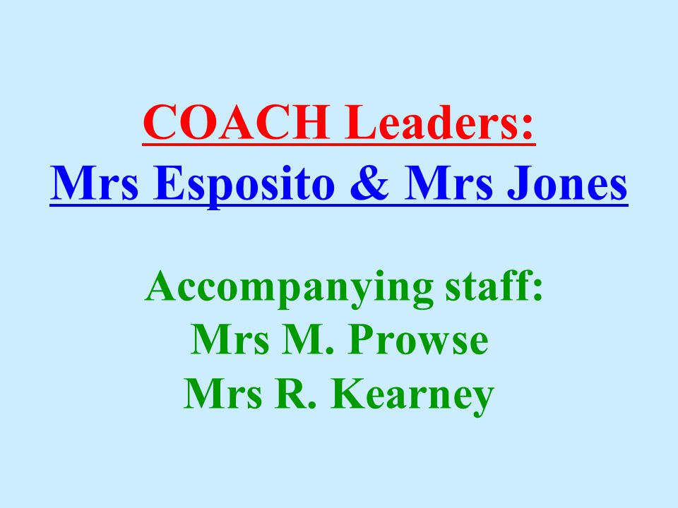 COACH Leaders: Mrs Esposito & Mrs Jones Accompanying staff: Mrs M. Prowse Mrs R. Kearney