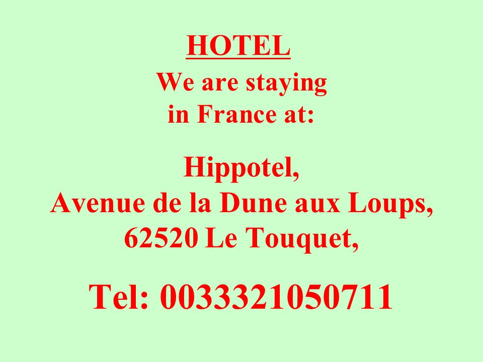 HOTEL We are staying in France at: Hippotel, Avenue de la Dune aux Loups, 62520 Le Touquet, Tel: 0033321050711