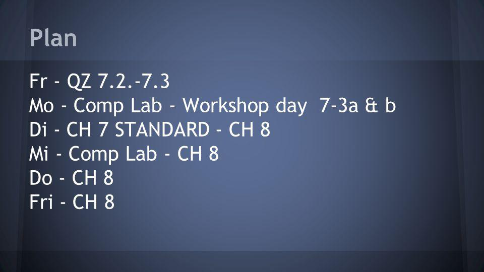 Plan Fr - QZ 7.2.-7.3 Mo - Comp Lab - Workshop day 7-3a & b Di - CH 7 STANDARD - CH 8 Mi - Comp Lab - CH 8 Do - CH 8 Fri - CH 8