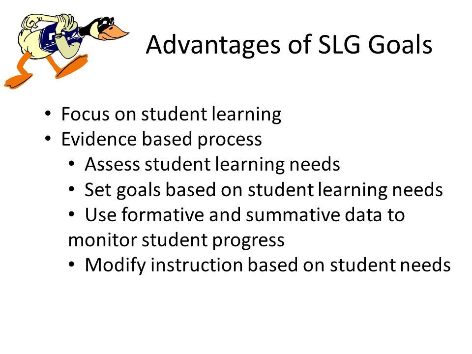 Advantages of SLG Goals Focus on student learning Evidence based process Assess student learning needs Set goals based on student learning needs Use formative and summative data to monitor student progress Modify instruction based on student needs
