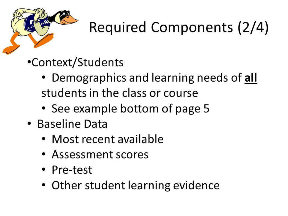 Required Components (2/4) Context/Students Demographics and learning needs of all students in the class or course See example bottom of page 5 Baseline Data Most recent available Assessment scores Pre-test Other student learning evidence