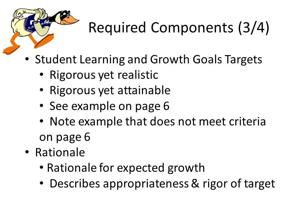 Required Components (3/4) Student Learning and Growth Goals Targets Rigorous yet realistic Rigorous yet attainable See example on page 6 Note example that does not meet criteria on page 6 Rationale Rationale for expected growth Describes appropriateness & rigor of target
