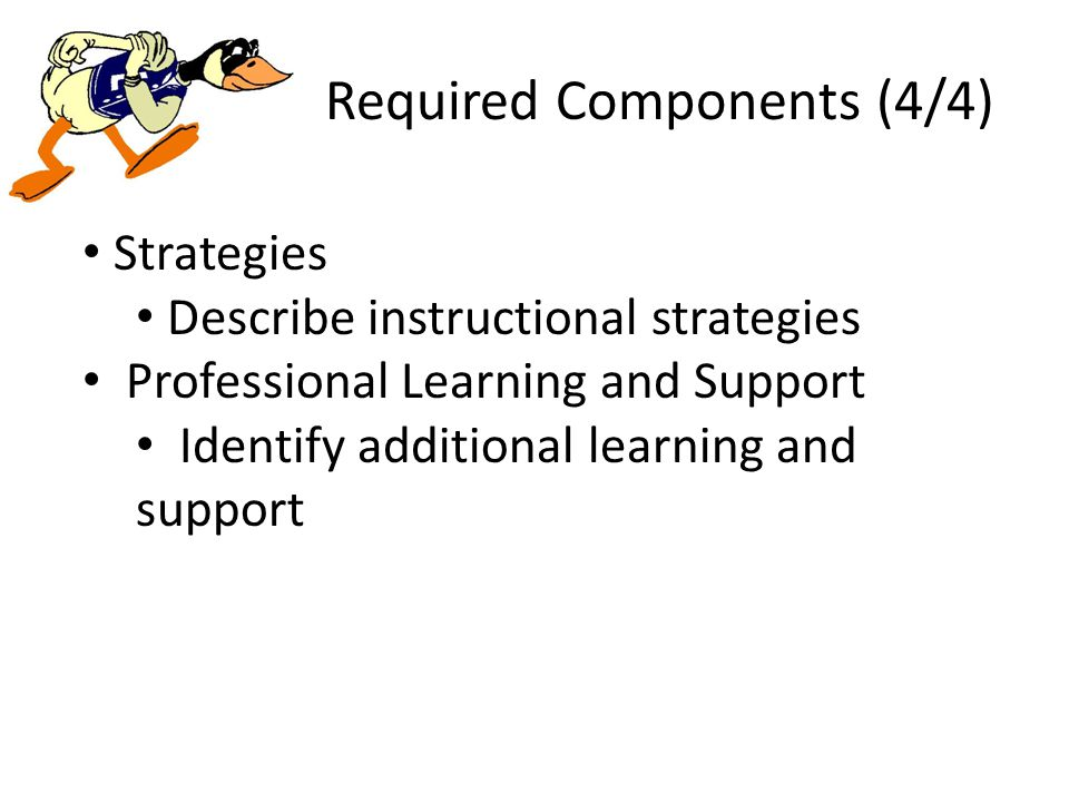 Required Components (4/4) Strategies Describe instructional strategies Professional Learning and Support Identify additional learning and support