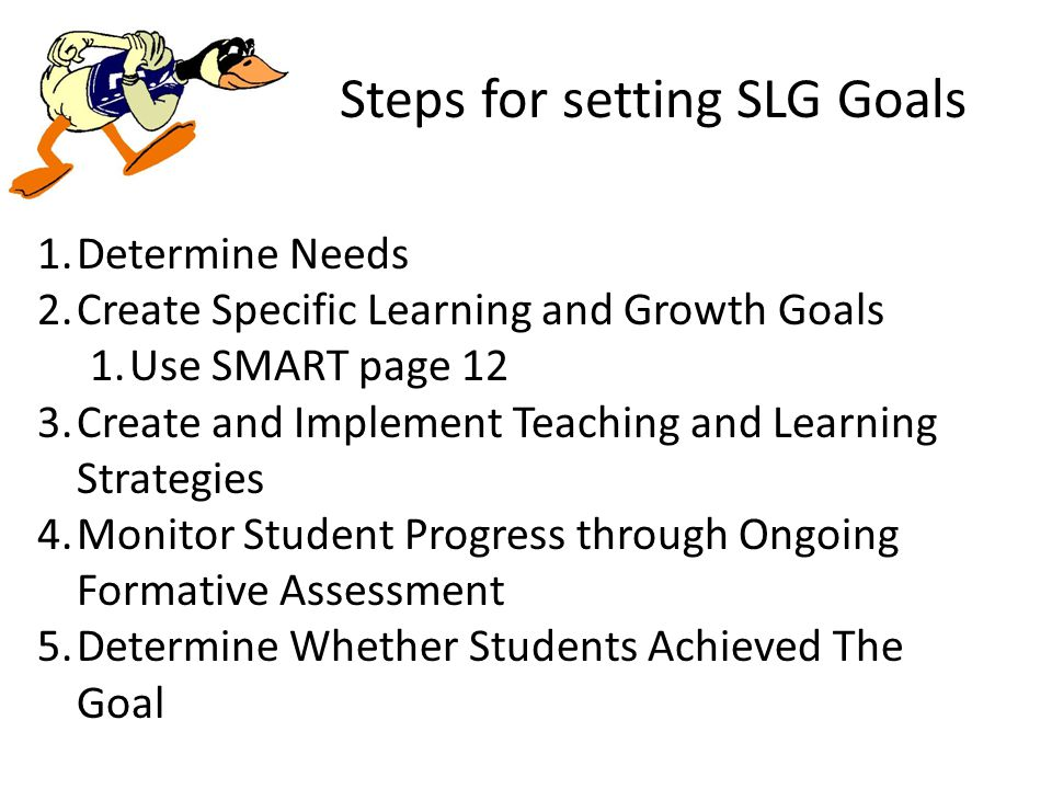 Steps for setting SLG Goals 1.Determine Needs 2.Create Specific Learning and Growth Goals 1.Use SMART page 12 3.Create and Implement Teaching and Learning Strategies 4.Monitor Student Progress through Ongoing Formative Assessment 5.Determine Whether Students Achieved The Goal