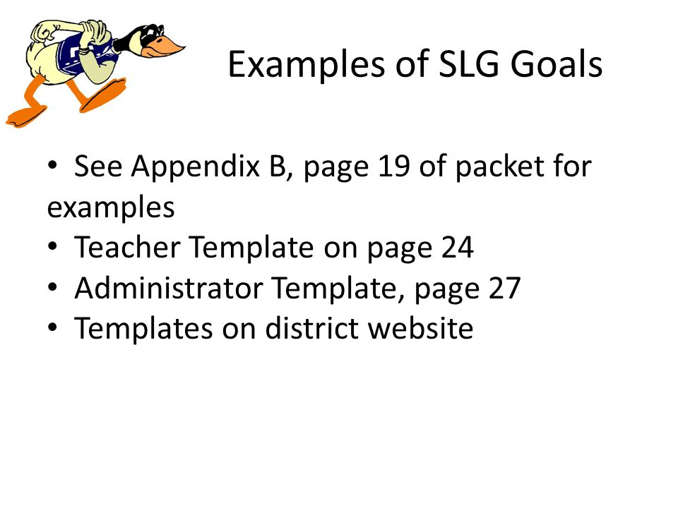 Examples of SLG Goals See Appendix B, page 19 of packet for examples Teacher Template on page 24 Administrator Template, page 27 Templates on district website