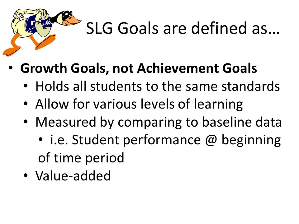 SLG Goals are defined as… Growth Goals, not Achievement Goals Holds all students to the same standards Allow for various levels of learning Measured by comparing to baseline data i.e.