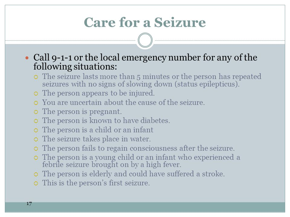 17 Care for a Seizure Call 9-1-1 or the local emergency number for any of the following situations:  The seizure lasts more than 5 minutes or the person has repeated seizures with no signs of slowing down (status epilepticus).