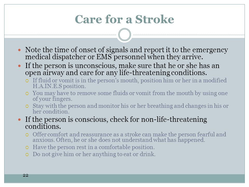 22 Care for a Stroke Note the time of onset of signals and report it to the emergency medical dispatcher or EMS personnel when they arrive. If the per