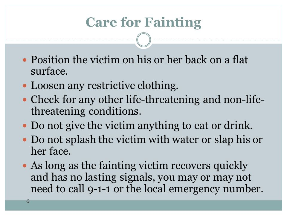 6 Care for Fainting Position the victim on his or her back on a flat surface. Loosen any restrictive clothing. Check for any other life-threatening an
