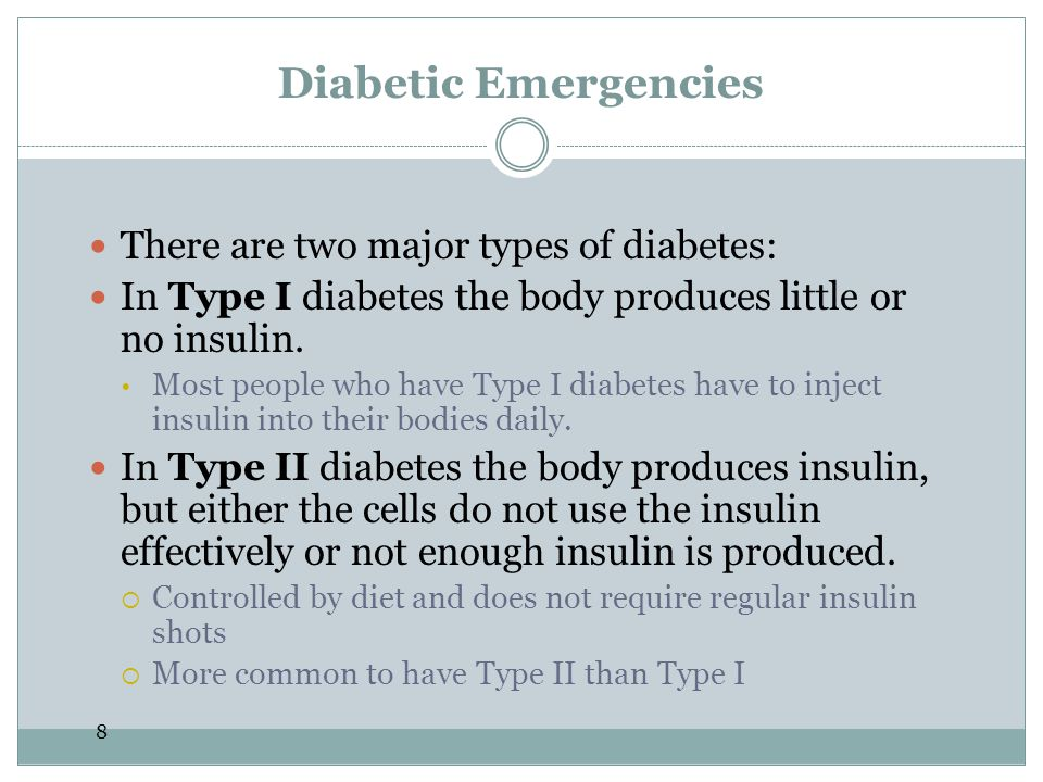 8 Diabetic Emergencies There are two major types of diabetes: In Type I diabetes the body produces little or no insulin.  Most people who have Type I