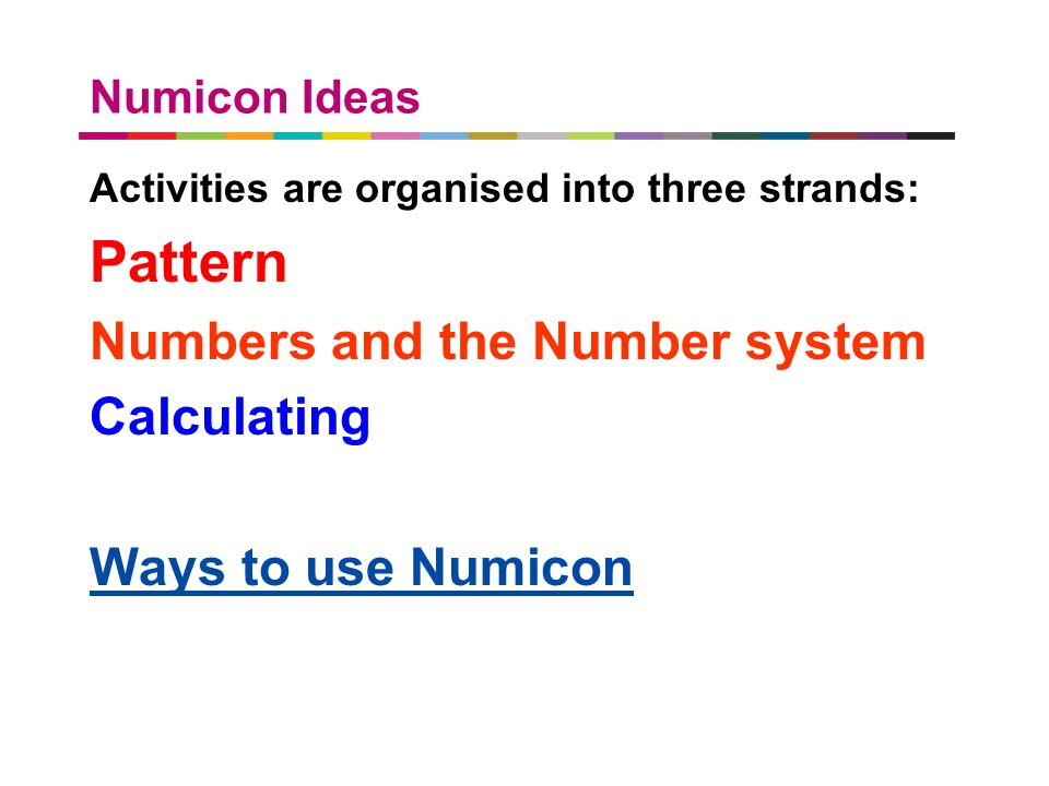 a better place to live Numicon Ideas Activities are organised into three strands: Pattern Numbers and the Number system Calculating Ways to use Numico